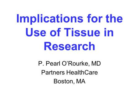 Implications for the Use of Tissue in Research P. Pearl O'Rourke, MD Partners HealthCare Boston, MA.