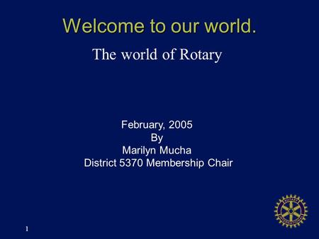 1 Welcome to our world. The world of Rotary February, 2005 By Marilyn Mucha District 5370 Membership Chair.