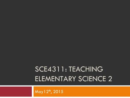 SCE4311: TEACHING ELEMENTARY SCIENCE 2 May12 th, 2015.