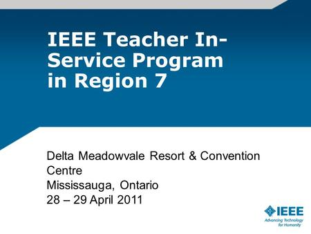 IEEE Teacher In- Service Program in Region 7 Delta Meadowvale Resort & Convention Centre Mississauga, Ontario 28 – 29 April 2011.