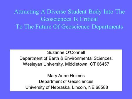 Attracting A Diverse Student Body Into The Geosciences Is Critical To The Future Of Geoscience Departments Suzanne O'Connell Department of Earth & Environmental.
