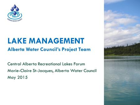 LAKE MANAGEMENT Alberta Water Council's Project Team Central Alberta Recreational Lakes Forum Marie-Claire St-Jacques, Alberta Water Council May 2015.