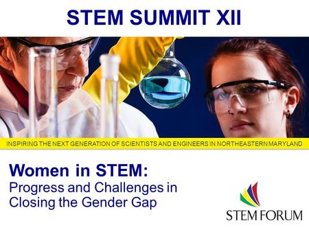 Looking Ahead to 2013 and Beyond INSPIRING THE NEXT GENERATION OF SCIENTISTS AND ENGINEERS IN NORTHEASTERN MARYLAND STEM SUMMIT XII Women in STEM: Progress.