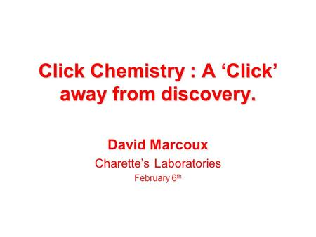 Click Chemistry : A 'Click' away from discovery. David Marcoux Charette's Laboratories February 6 th.