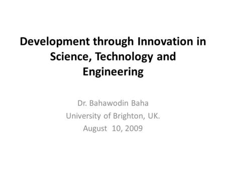 Development through Innovation in Science, Technology and Engineering Dr. Bahawodin Baha University of Brighton, UK. August 10, 2009.