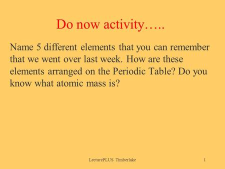 Do now activity….. Name 5 different elements that you can remember that we went over last week. How are these elements arranged on the Periodic Table?