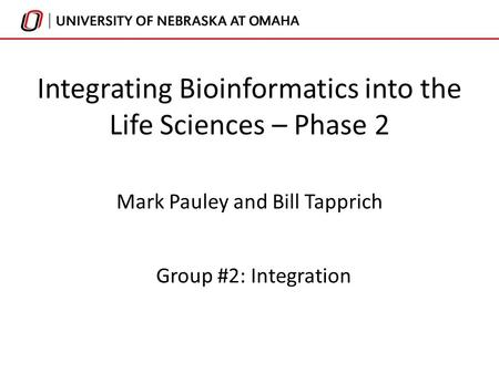 Integrating Bioinformatics into the Life Sciences – Phase 2 Mark Pauley and Bill Tapprich Group #2: Integration.