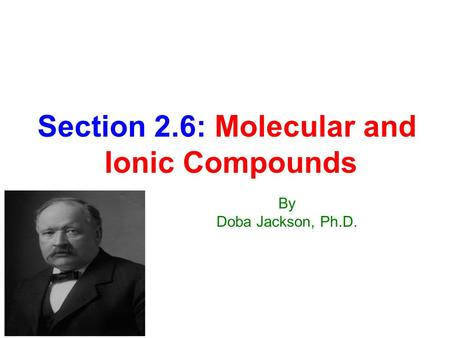 Section 2.6: Molecular and Ionic Compounds By Doba Jackson, Ph.D.