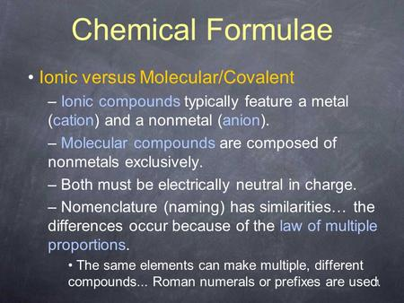1 Chemical Formulae Ionic versus Molecular/Covalent – Ionic compounds typically feature a metal (cation) and a nonmetal (anion). – Molecular compounds.