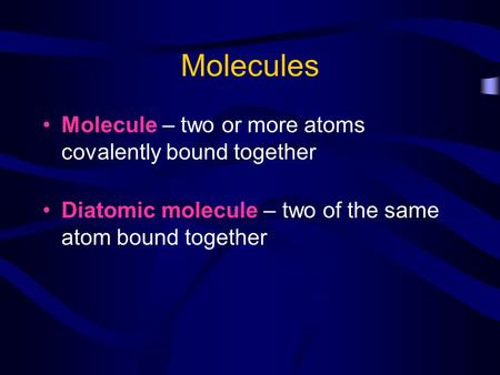 Molecules Molecule – two or more atoms covalently bound together Diatomic molecule – two of the same atom bound together.