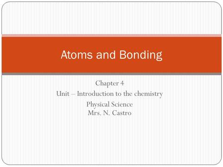 Chapter 4 Unit – Introduction to the chemistry Physical Science Mrs. N. Castro Atoms and Bonding.