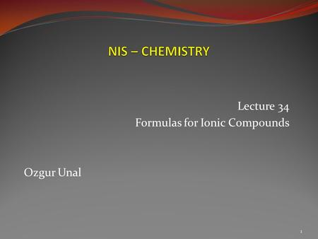 Lecture 34 Formulas for Ionic Compounds Ozgur Unal 1.