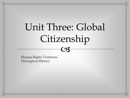  Unit Three: Global Citizenship Human Rights Violations Throughout History.