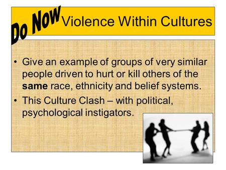 Violence Within Cultures Give an example of groups of very similar people driven to hurt or kill others of the same race, ethnicity and belief systems.
