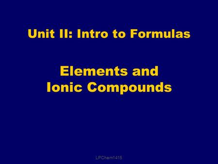 Elements and Ionic Compounds Unit II: Intro to Formulas LPChem1415.