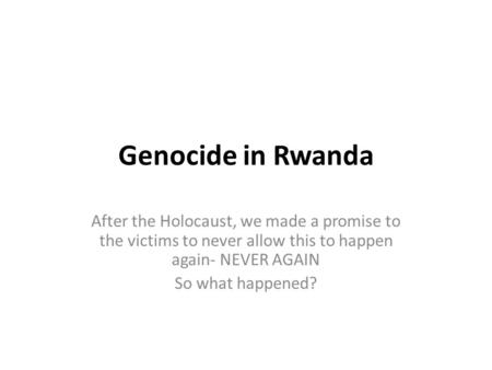 Genocide in Rwanda After the Holocaust, we made a promise to the victims to never allow this to happen again- NEVER AGAIN So what happened?
