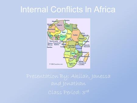 Internal Conflicts In Africa Presentation By: Akilah, Janessa and Jonathan Class Period: 3 rd.