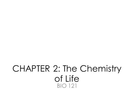 CHAPTER 2: The Chemistry of Life BIO 121. Chemistry is relevant… (even if we don't like it)