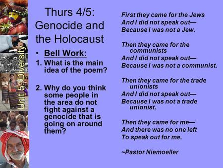 Unit 5: Diversity Thurs 4/5: Genocide and the Holocaust First they came for the Jews And I did not speak out— Because I was not a Jew. Then they came for.