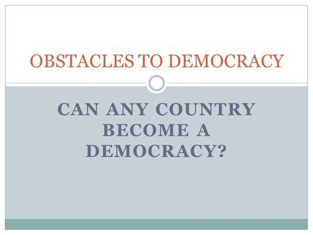 CAN ANY COUNTRY BECOME A DEMOCRACY? OBSTACLES TO DEMOCRACY.