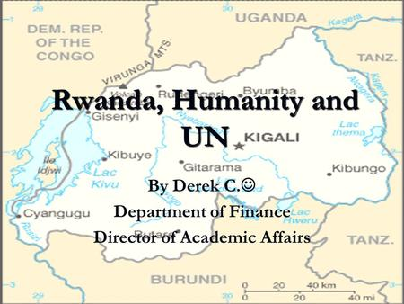 Rwanda, Humanity and UN By Derek C. Department of Finance Director of Academic Affairs.