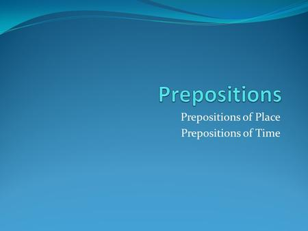 Prepositions of Place Prepositions of Time. Prepositions of Place Prepositions of place tell where something is. These are common prepositions of place: