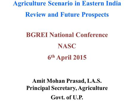 Agriculture Scenario in Eastern India Review and Future Prospects Amit Mohan Prasad, I.A.S. Principal Secretary, Agriculture Govt. of U.P. BGREI National.