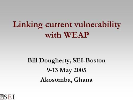 Linking current vulnerability with WEAP Bill Dougherty, SEI-Boston 9-13 May 2005 Akosomba, Ghana.