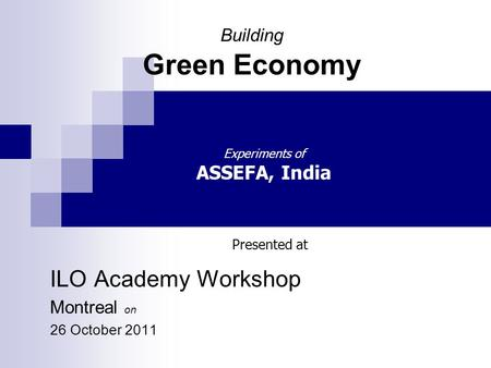 Building Green Economy ILO Academy Workshop Montreal on 26 October 2011 Presented at Experiments of ASSEFA, India.
