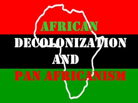 African Decolonization and Pan Africanism. Kwame Nkrumah was the leader of Ghana, the first British colony in Africa to gain independence. Independence.