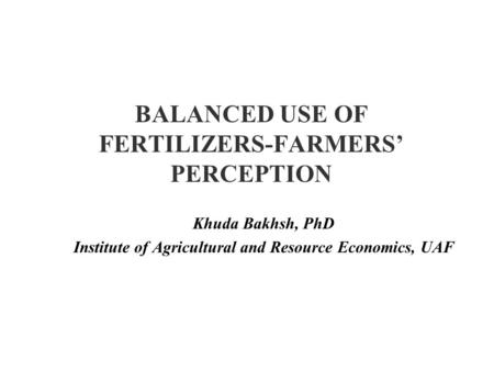 BALANCED USE OF FERTILIZERS-FARMERS' PERCEPTION Khuda Bakhsh, PhD Institute of Agricultural and Resource Economics, UAF.