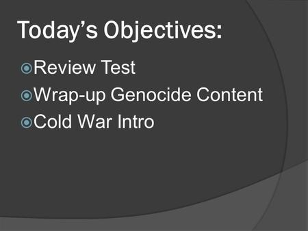Today's Objectives:  Review Test  Wrap-up Genocide Content  Cold War Intro.