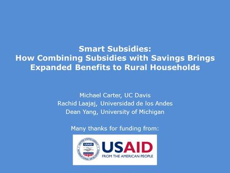 Smart Subsidies: How Combining Subsidies with Savings Brings Expanded Benefits to Rural Households Michael Carter, UC Davis Rachid Laajaj, Universidad.
