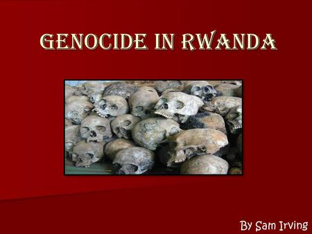Genocide in Rwanda By Sam Irving. Can you think of a time when you saw someone being mistreated and you just stood by and watched? Is it your responsibility.