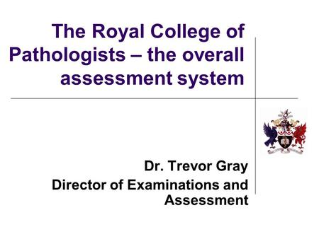 The Royal College of Pathologists – the overall assessment system Dr. Trevor Gray Director of Examinations and Assessment.