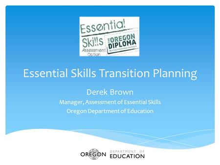 Essential Skills Transition Planning Derek Brown Manager, Assessment of Essential Skills Oregon Department of Education.