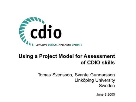 Using a Project Model for Assessment of CDIO skills Tomas Svensson, Svante Gunnarsson Linköping University Sweden June 8 2005.