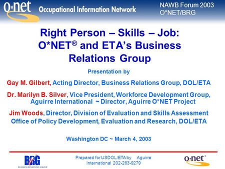 NAWB Forum 2003 O*NET/BRG Prepared for USDOL/ETA by Aguirre International 202-263-9279 Right Person – Skills – Job: O*NET ® and ETA's Business Relations.