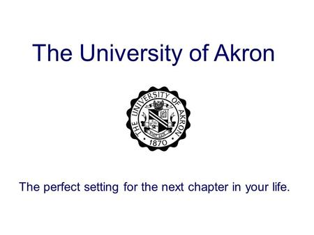 The University of Akron The perfect setting for the next chapter in your life.