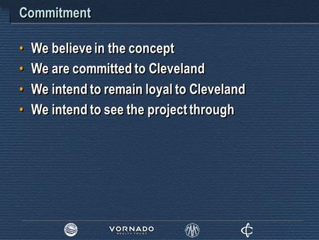 Commitment We believe in the concept We are committed to Cleveland We intend to remain loyal to Cleveland We intend to see the project through We believe.