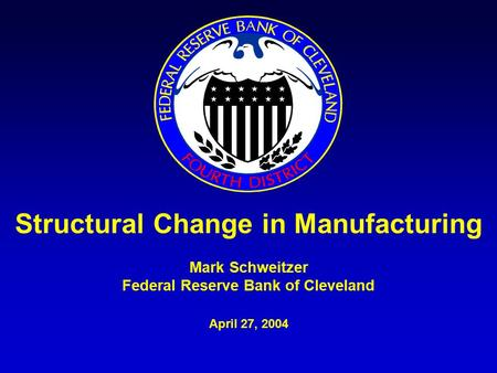 Structural Change in Manufacturing Mark Schweitzer Federal Reserve Bank of Cleveland April 27, 2004.