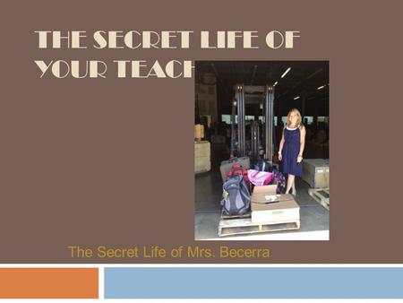 THE SECRET LIFE OF YOUR TEACHER The Secret Life of Mrs. Becerra.