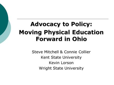 Advocacy to Policy: Moving Physical Education Forward in Ohio Steve Mitchell & Connie Collier Kent State University Kevin Lorson Wright State University.