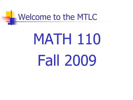Welcome to the MTLC MATH 110 Fall 2009. Welcome to the MTLC Instructors Sections 01, 03: Jil Chambless Section 05:Nathan Jackson Sections 07, 09: Mary.
