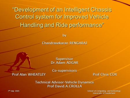 "7 th July 2005 School of Computing and technology University of Sunderland ""Development of an Intelligent Chassis Control system for Improved Vehicle Handling."