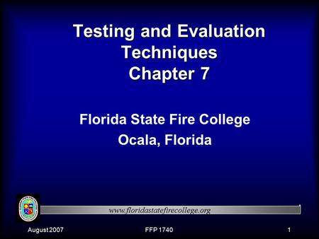Www.floridastatefirecollege.org August 2007FFP 17401 Testing and Evaluation Techniques Chapter 7 Florida State Fire College Ocala, Florida.