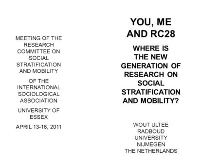 YOU, ME AND RC28 WHERE IS THE NEW GENERATION OF RESEARCH ON SOCIAL STRATIFICATION AND MOBILITY? WOUT ULTEE RADBOUD UNIVERSITY NIJMEGEN THE NETHERLANDS.