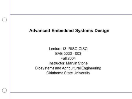 Advanced Embedded Systems Design Lecture 13 RISC-CISC BAE 5030 - 003 Fall 2004 Instructor: Marvin Stone Biosystems and Agricultural Engineering Oklahoma.