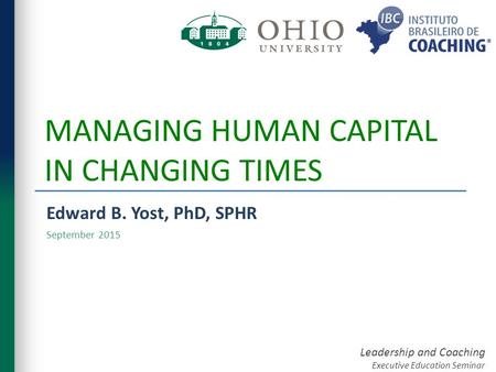 Leadership and Coaching Executive Education Seminar MANAGING HUMAN CAPITAL IN CHANGING TIMES Edward B. Yost, PhD, SPHR September 2015.