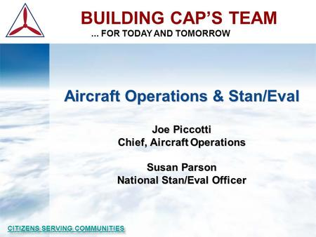 BUILDING CAP'S TEAM... FOR TODAY AND TOMORROW Aircraft Operations & Stan/Eval Joe Piccotti Chief, Aircraft Operations Susan Parson National Stan/Eval Officer.